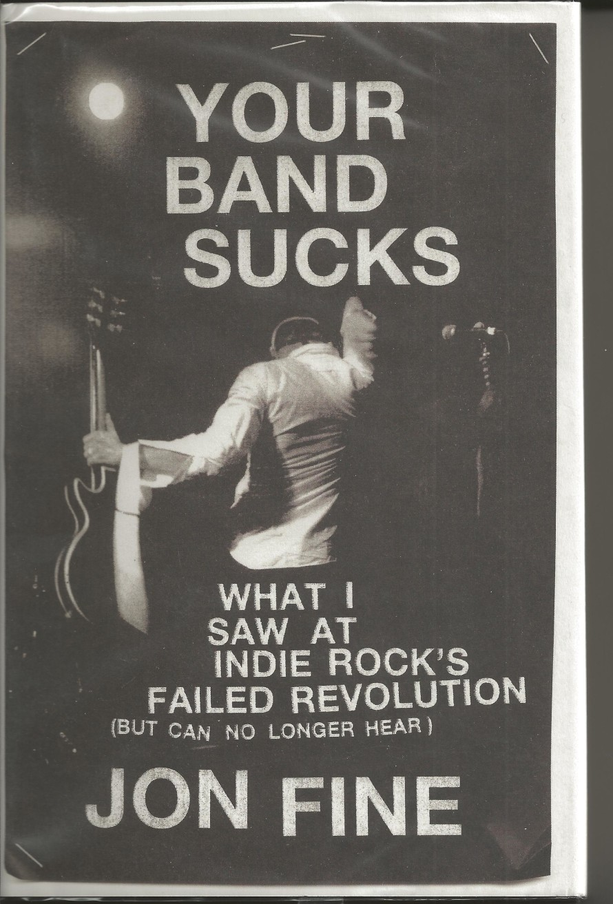 """Your Band Sucks: What I Saw at Indie Rock's Failed Revolution (But Can No Longer Hear)"", by Jon Fine"